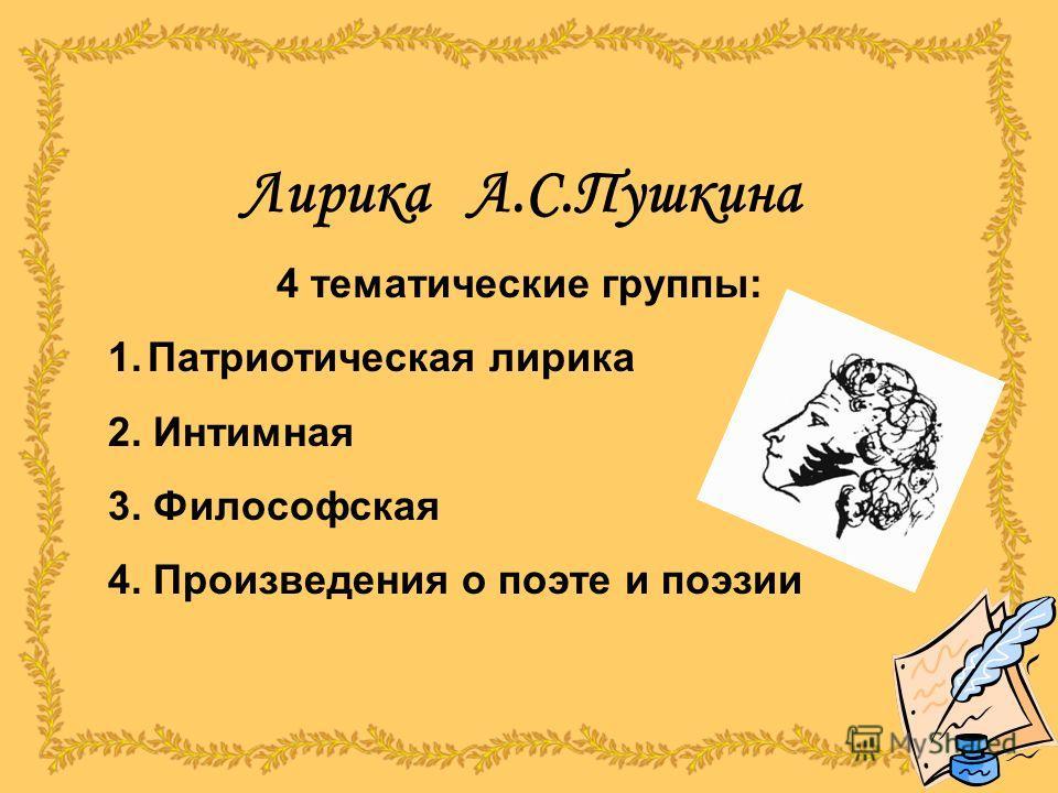 Лирика А.С.Пушкина 4 тематические группы: 1.Патриотическая лирика 2. Интимная 3. Философская 4. Произведения о поэте и поэзии