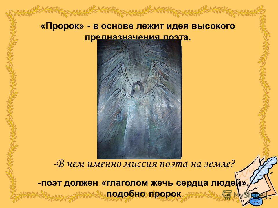 «Пророк» - в основе лежит идея высокого предназначения поэта. -В-В чем именно миссия поэта на земле? -п-поэт должен «глаголом жечь сердца людей», подобно пророк