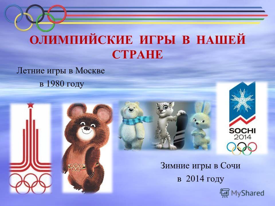 ОЛИМПИЙСКИЕ ИГРЫ В НАШЕЙ СТРАНЕ Летние игры в Москве в 1980 году Зимние игры в Сочи в 2014 году