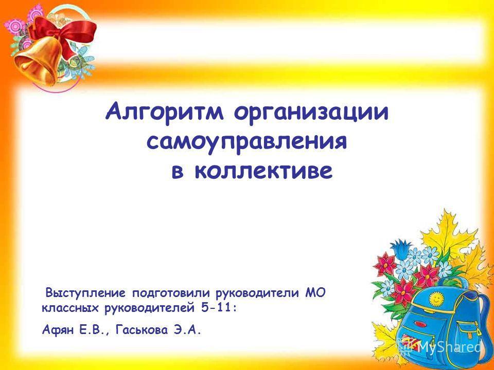 Алгоритм организации самоуправления в коллективе Выступление подготовили руководители МО классных руководителей 5-11: Афян Е.В., Гаськова Э.А.