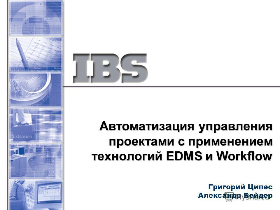 Автоматизация управления проектами с применением технологий EDMS и Workflow Григорий Ципес Александр Бейдер