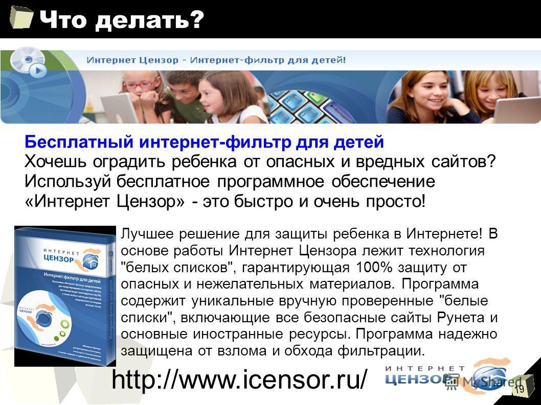 19 Что делать? Бесплатный интернет-фильтр для детей Хочешь оградить ребенка от опасных и вредных сайтов? Используй бесплатное программное обеспечение «Интернет Цензор» - это быстро и очень просто! http://www.icensor.ru/ Лучшее решение для защиты ребе