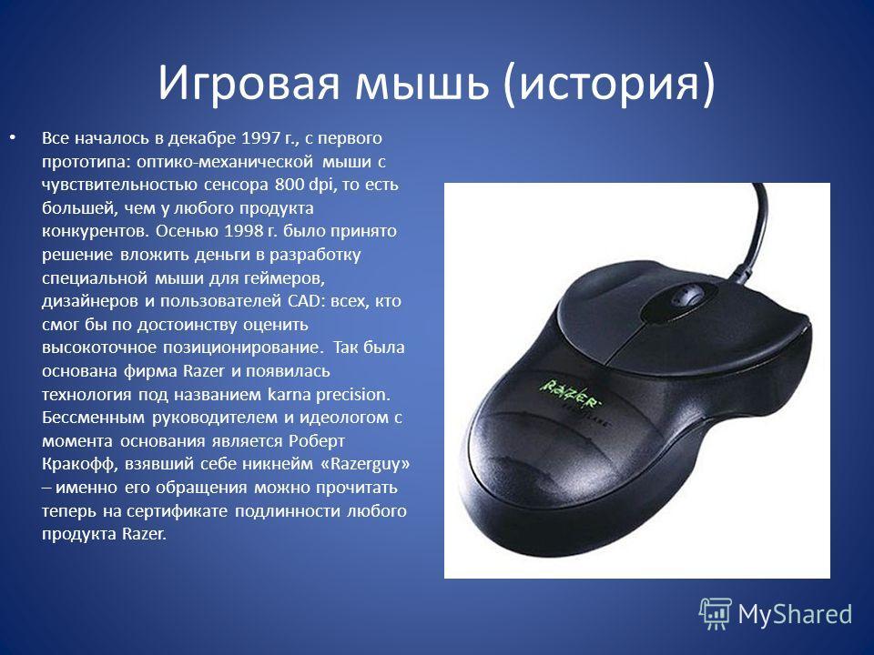 Игровая мышь (история) Все началось в декабре 1997 г., с первого прототипа: оптико-механической мыши с чувствительностью сенсора 800 dpi, то есть большей, чем у любого продукта конкурентов. Осенью 1998 г. было принято решение вложить деньги в разрабо