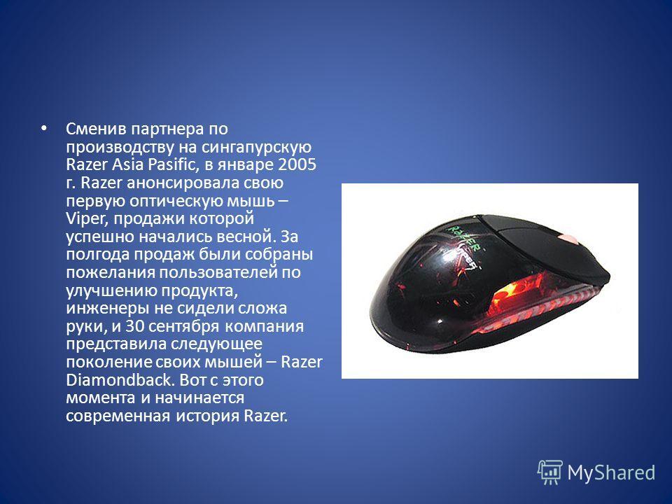 Сменив партнера по производству на сингапурскую Razer Asia Pasific, в январе 2005 г. Razer анонсировала свою первую оптическую мышь – Viper, продажи которой успешно начались весной. За полгода продаж были собраны пожелания пользователей по улучшению