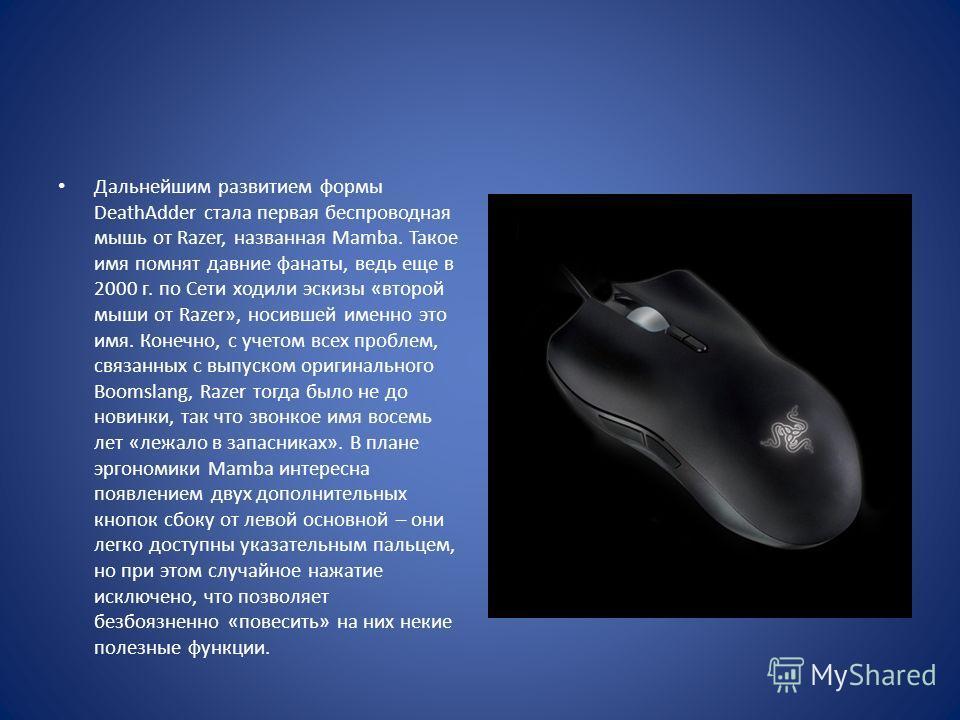 Дальнейшим развитием формы DeathAdder стала первая беспроводная мышь от Razer, названная Mamba. Такое имя помнят давние фанаты, ведь еще в 2000 г. по Сети ходили эскизы «второй мыши от Razer», носившей именно это имя. Конечно, с учетом всех проблем,