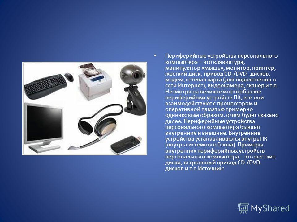 Периферийные устройства персонального компьютера – это клавиатура, манипулятор «мышь», монитор, принтер, жесткий диск, привод CD-/DVD- дисков, модем, сетевая карта (для подключения к сети Интернет), видеокамера, сканер и т.п. Несмотря на великое мног