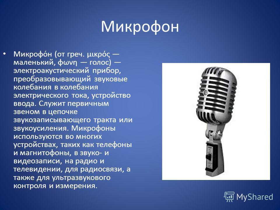 Микрофон Микрофо́н (от греч. μικρός маленький, φωνη голос) электроакустический прибор, преобразовывающий звуковые колебания в колебания электрического тока, устройство ввода. Служит первичным звеном в цепочке звукозаписывающего тракта или звукоусилен