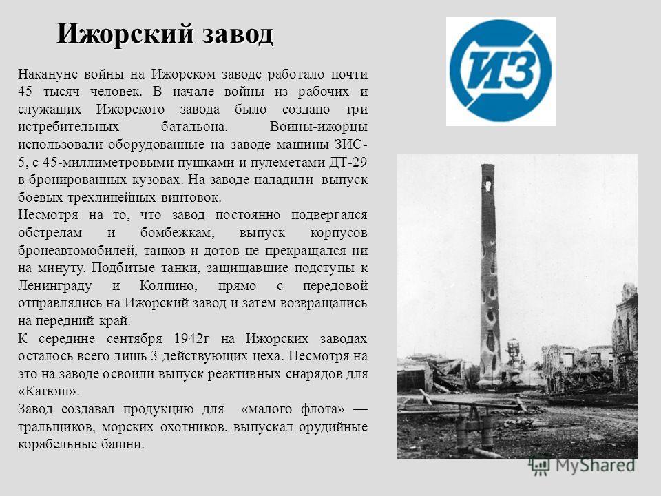 Ижорский завод Накануне войны на Ижорском заводе работало почти 45 тысяч человек. В начале войны из рабочих и служащих Ижорского завода было создано три истребительных батальона. Воины-ижорцы использовали оборудованные на заводе машины ЗИС- 5, с 45-м