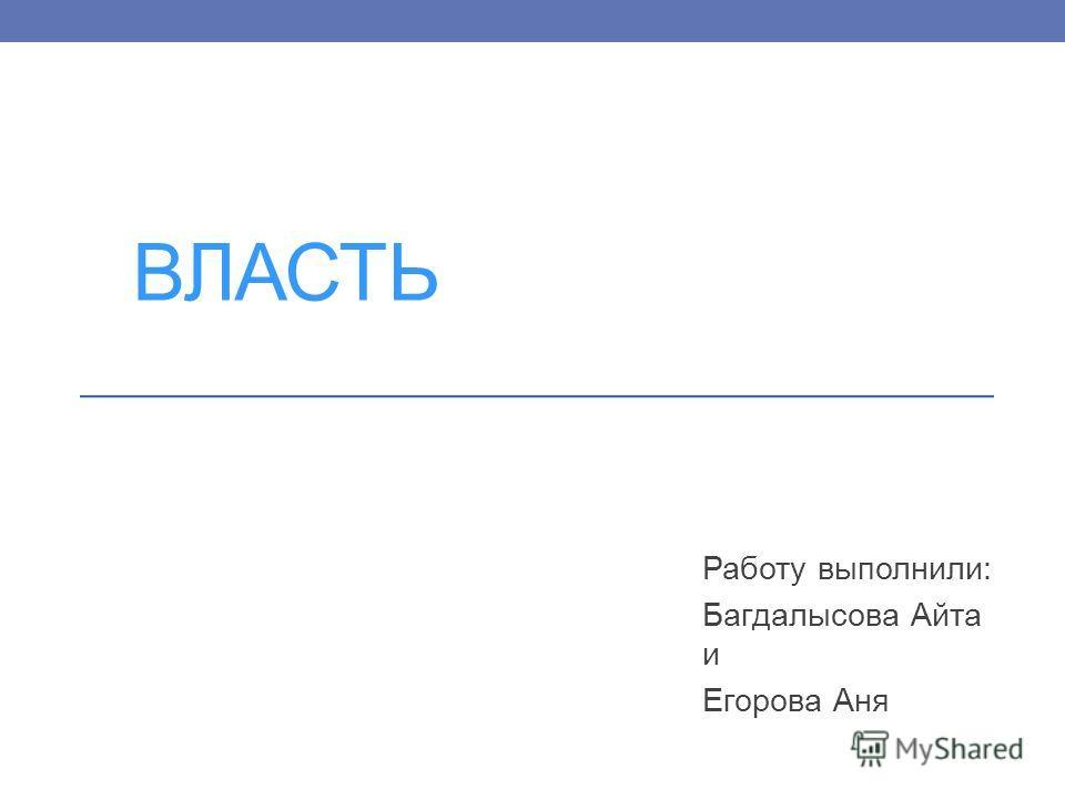 ВЛАСТЬ Работу выполнили: Багдалысова Айта и Егорова Аня