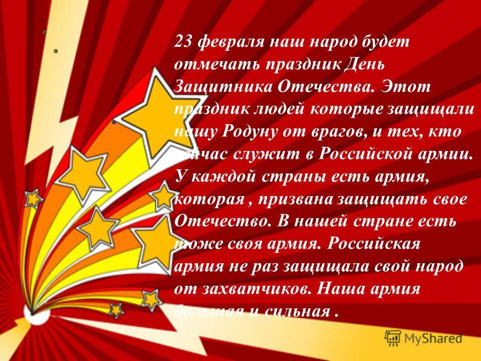 23 февраля наш народ будет отмечать праздник День Защитника Отечества. Этот праздник людей которые защищали нашу Родуну от врагов, и тех, кто сейчас служит в Российской армии. У каждой страны есть армия, которая, призвана защищать свое Отечество. В н