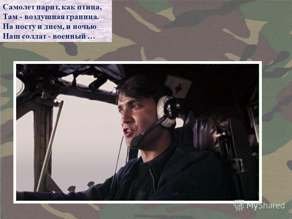 Самолет парит, как птица, Там - воздушная граница. На посту и днем, и ночью Наш солдат - военный …