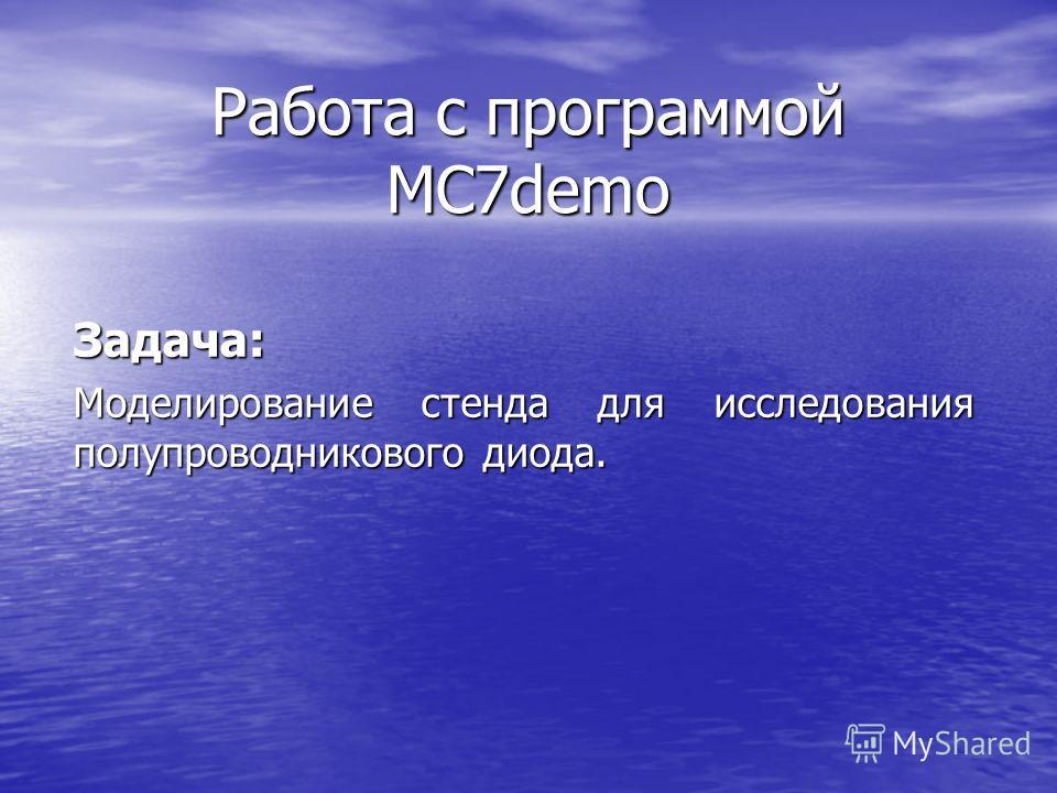 Работа с программой MC7demo Задача: Моделирование стенда для исследования полупроводникового диода.