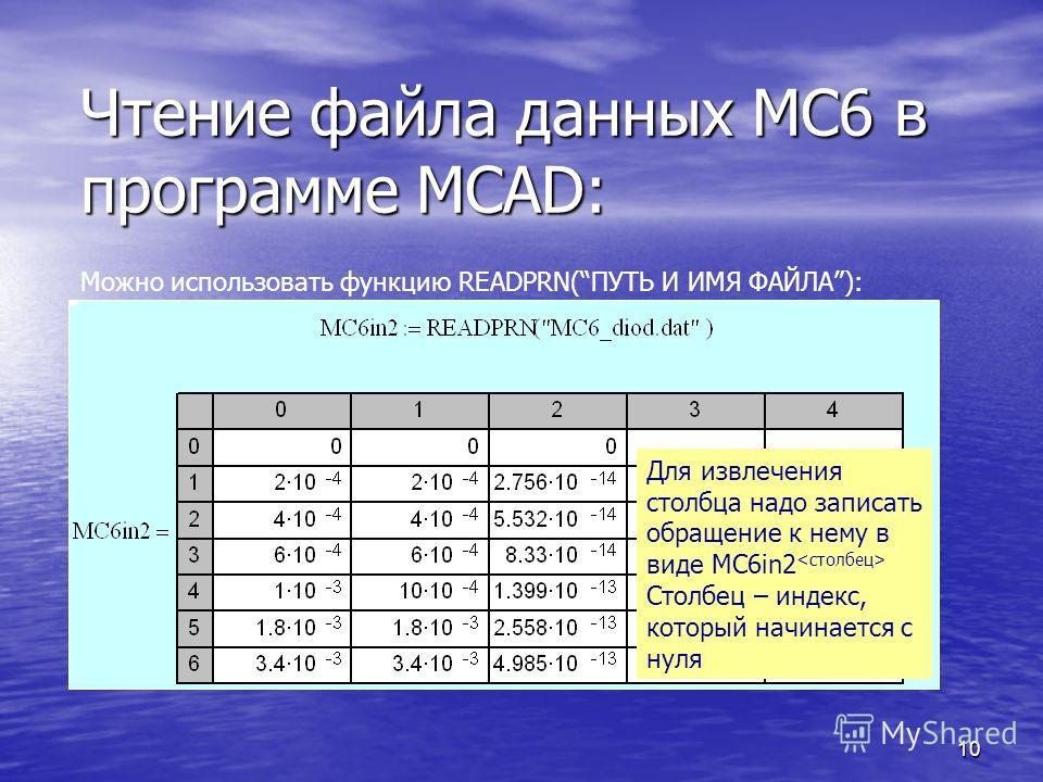 10 Чтение файла данных МС6 в программе MCAD: Можно использовать функцию READPRN(ПУТЬ И ИМЯ ФАЙЛА): Для извлечения столбца надо записать обращение к нему в виде MC6in2 Столбец – индекс, который начинается с нуля