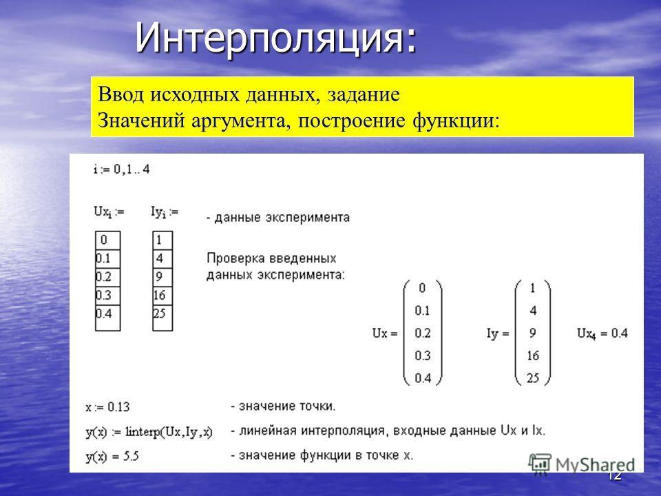 12 Интерполяция: Ввод исходных данных, задание Значений аргумента, построение функции: