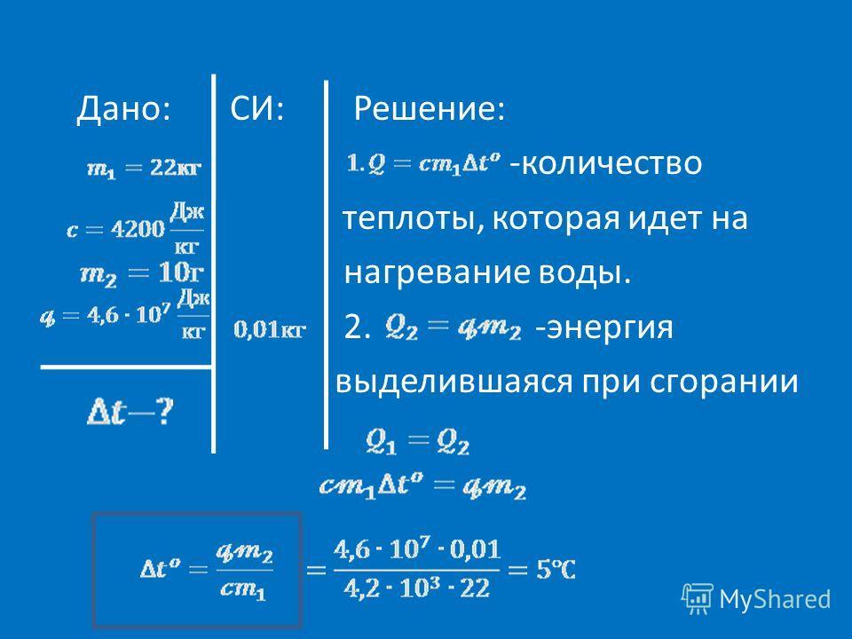 Дано: СИ: Решение: -количество теплоты, которая идет на нагревание воды. 2. -энергия выделившаяся при сгорании