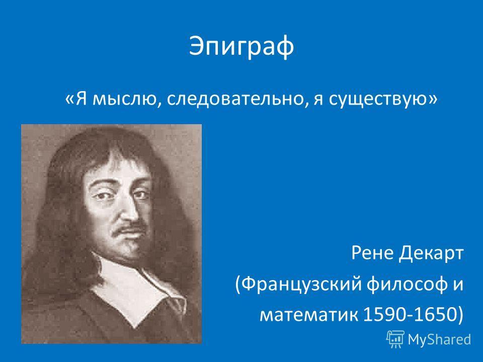 Эпиграф «Я мыслю, следовательно, я существую» Рене Декарт (Французский философ и математик 1590-1650)