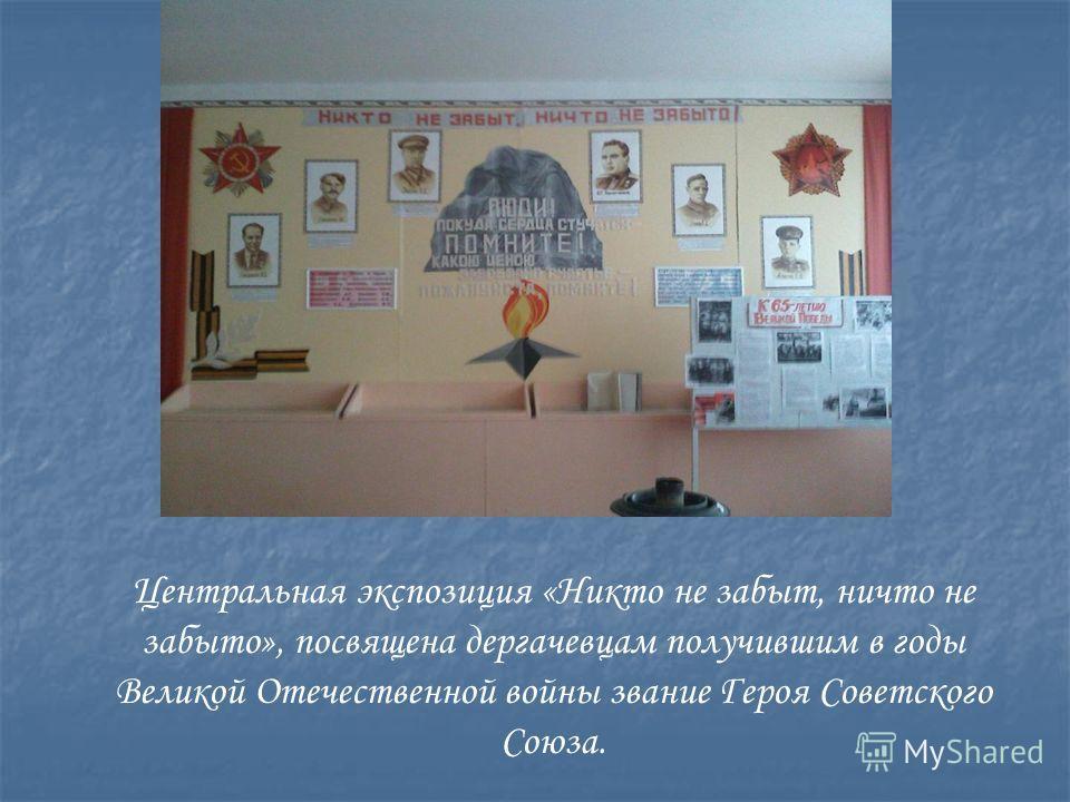 Центральная экспозиция «Никто не забыт, ничто не забыто», посвящена дергачевцам получившим в годы Великой Отечественной войны звание Героя Советского Союза.