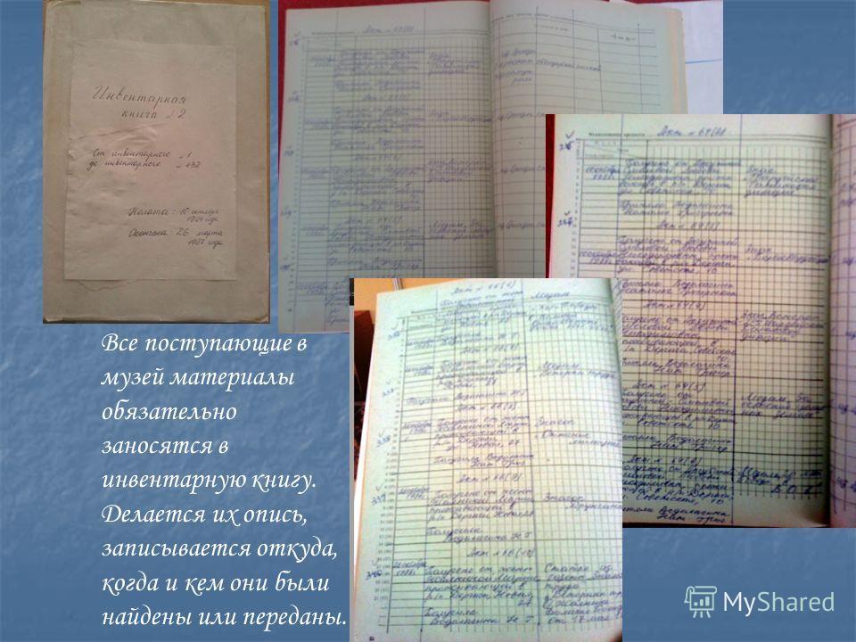 Все поступающие в музей материалы обязательно заносятся в инвентарную книгу. Делается их опись, записывается откуда, когда и кем они были найдены или переданы.