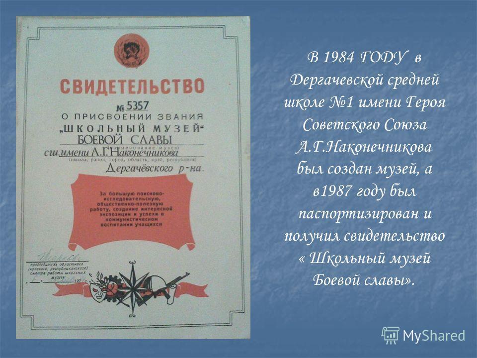 В 1984 ГОДУ в Дергачевской средней школе 1 имени Героя Советского Союза А.Г.Наконечникова был создан музей, а в1987 году был паспортизирован и получил свидетельство « Школьный музей Боевой славы».