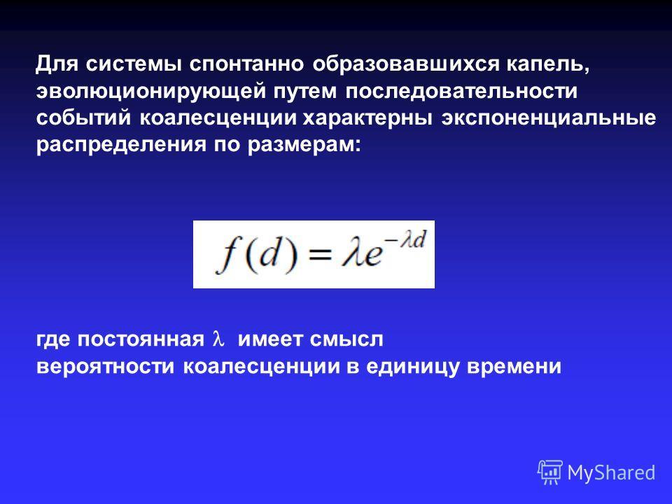 Для системы спонтанно образовавшихся капель, эволюционирующей путем последовательности событий коалесценции характерны экспоненциальные распределения по размерам: где постоянная имеет смысл вероятности коалесценции в единицу времени