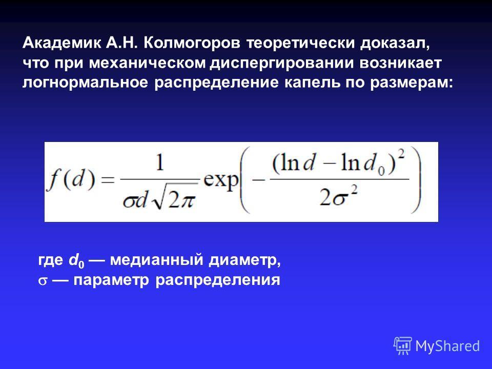 Академик А.Н. Колмогоров теоретически доказал, что при механическом диспергировании возникает логнормальное распределение капель по размерам: где d 0 медианный диаметр, параметр распределения