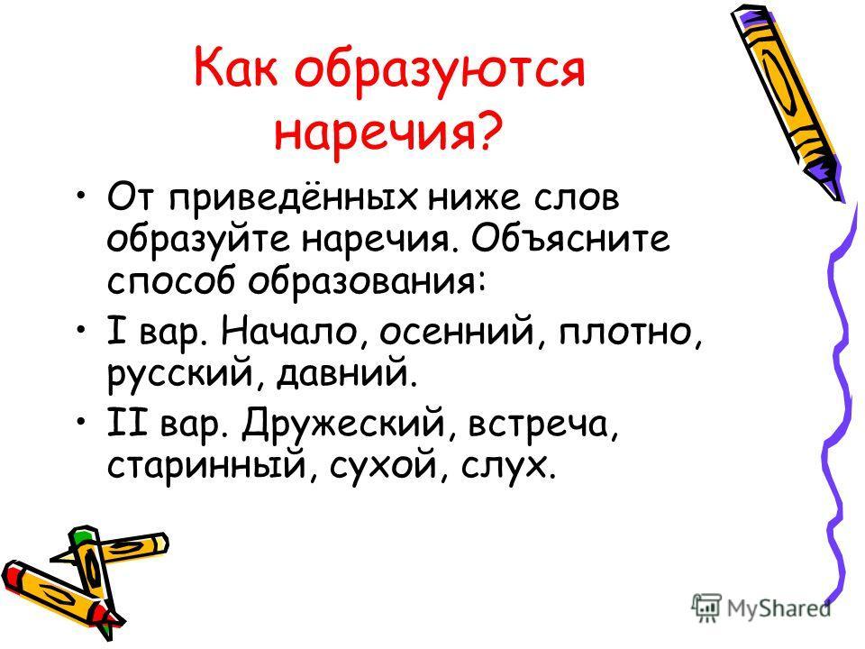Как образуются наречия? От приведённых ниже слов образуйте наречия. Объясните способ образования: I вар. Начало, осенний, плотно, русский, давний. II вар. Дружеский, встреча, старинный, сухой, слух.