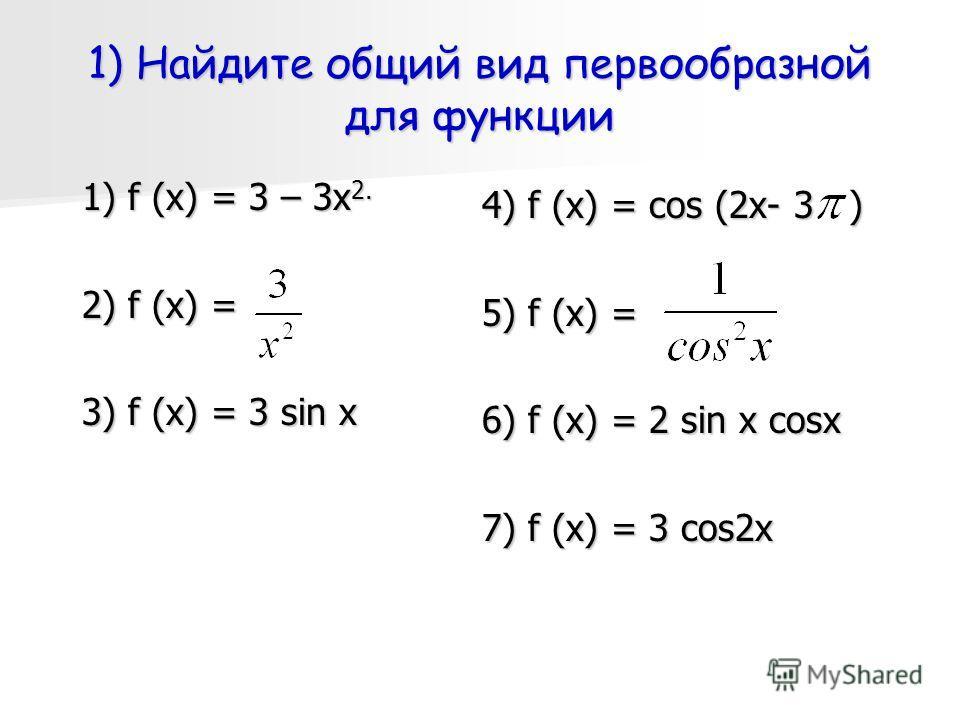 1) Найдите общий вид первообразной для функции 1) f (х) = 3 – 3х 2. 2) f (х) = 3) f (х) = 3 sin x 4) f (х) = cos (2x- 3 ) 5) f (х) = 6) f (х) = 2 sin x cosx 7) f (х) = 3 cos2x