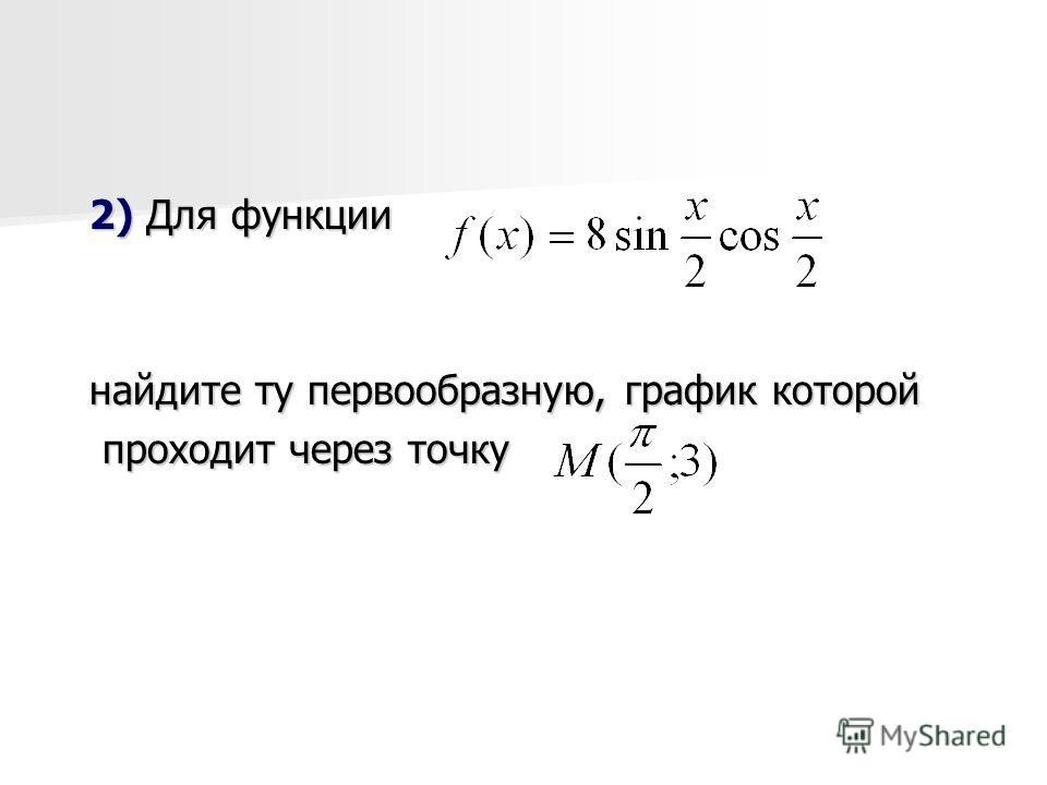 2) Для функции найдите ту первообразную, график которой проходит через точку проходит через точку