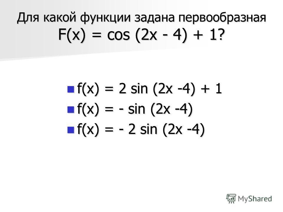 Для какой функции задана первообразная F(х) = cos (2x - 4) + 1? f(x) = 2 sin (2x -4) + 1 f(x) = 2 sin (2x -4) + 1 f(x) = - sin (2x -4) f(x) = - sin (2x -4) f(x) = - 2 sin (2x -4) f(x) = - 2 sin (2x -4)