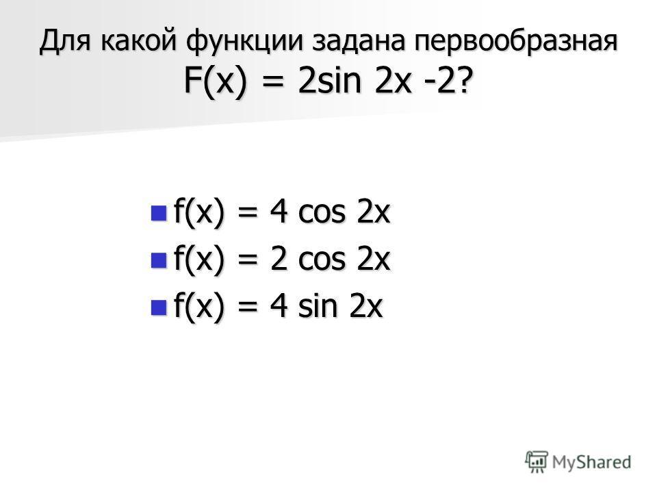 Для какой функции задана первообразная F(х) = 2sin 2x -2? f(x) = 4 cos 2x f(x) = 4 cos 2x f(x) = 2 cos 2x f(x) = 2 cos 2x f(x) = 4 sin 2x f(x) = 4 sin 2x