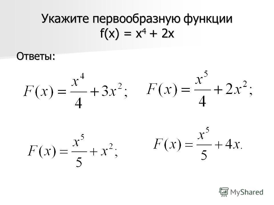Укажите первообразную функции f(x) = x 4 + 2x Ответы: