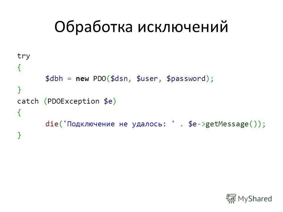 Обработка исключений try { $dbh = new PDO($dsn, $user, $password); } catch (PDOException $e) { die('Подключение не удалось: '. $e->getMessage()); }