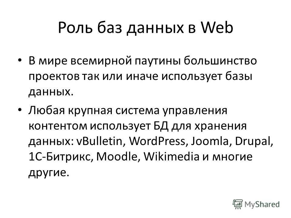 Роль баз данных в Web В мире всемирной паутины большинство проектов так или иначе использует базы данных. Любая крупная система управления контентом использует БД для хранения данных: vBulletin, WordPress, Joomla, Drupal, 1С-Битрикс, Moodle, Wikimedi