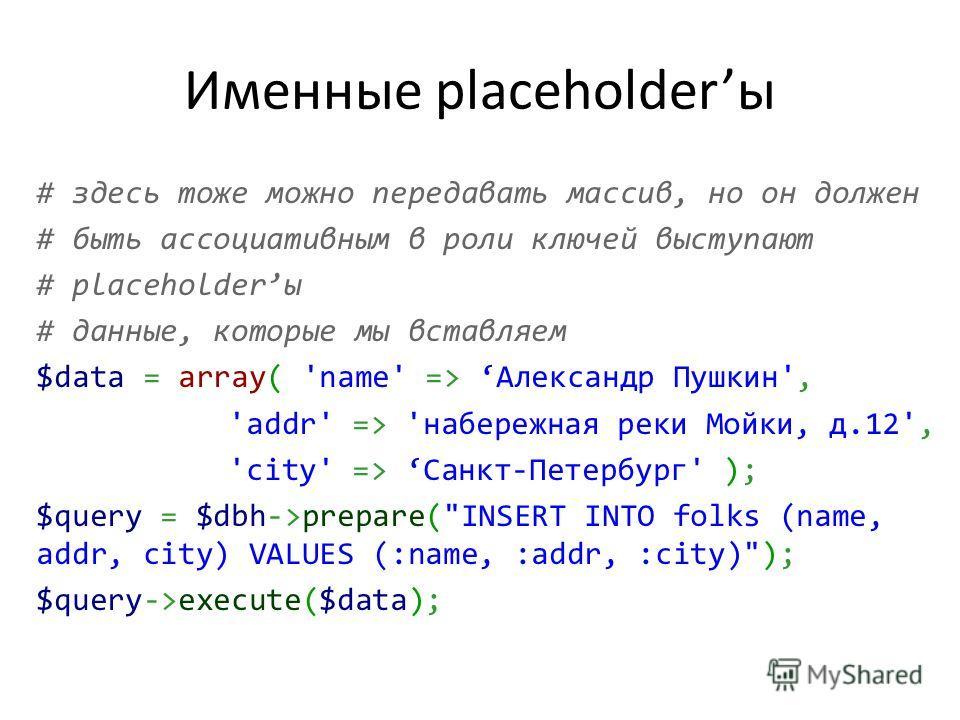 Именные placeholderы # здесь тоже можно передавать массив, но он должен # быть ассоциативным в роли ключей выступают # placeholderы # данные, которые мы вставляем $data = array( 'name' => Александр Пушкин', 'addr' => 'набережная реки Мойки, д.12', 'c