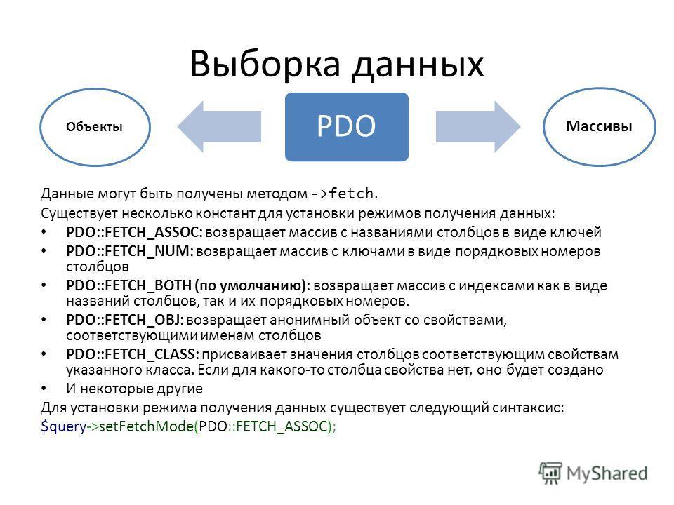 Выборка данных Данные могут быть получены методом ->fetch. Существует несколько констант для установки режимов получения данных: PDO::FETCH_ASSOC: возвращает массив с названиями столбцов в виде ключей PDO::FETCH_NUM: возвращает массив с ключами в вид