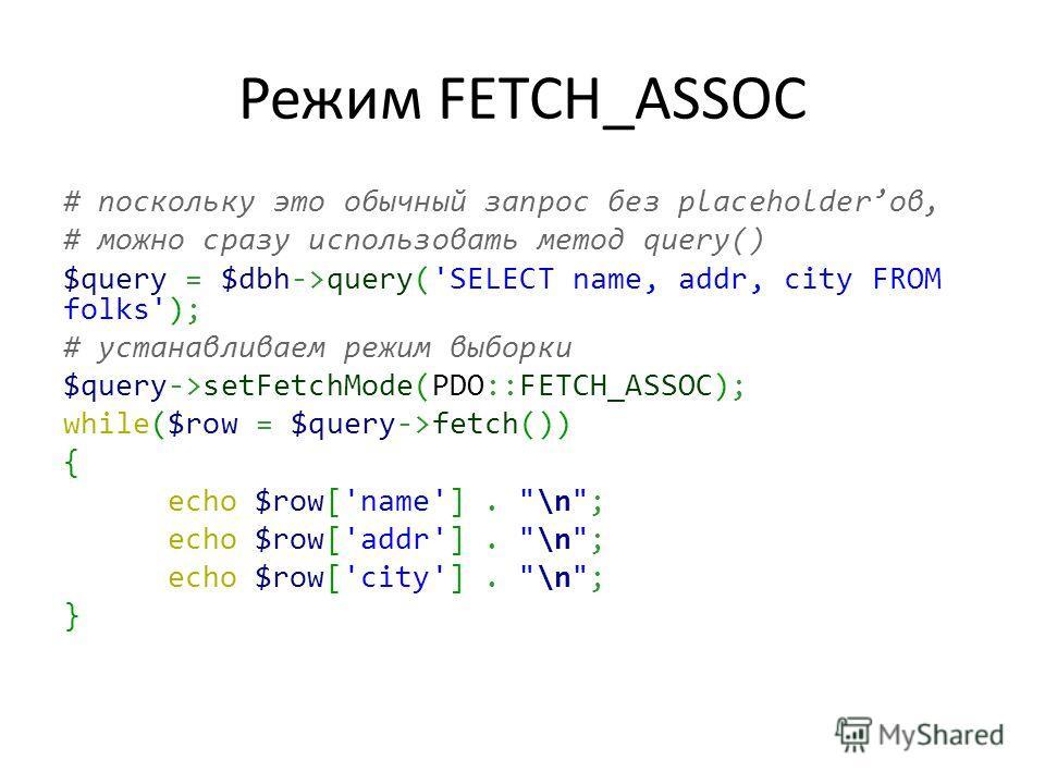 Режим FETCH_ASSOC # поскольку это обычный запрос без placeholderов, # можно сразу использовать метод query() $query = $dbh->query('SELECT name, addr, city FROM folks'); # устанавливаем режим выборки $query->setFetchMode(PDO::FETCH_ASSOC); while($row
