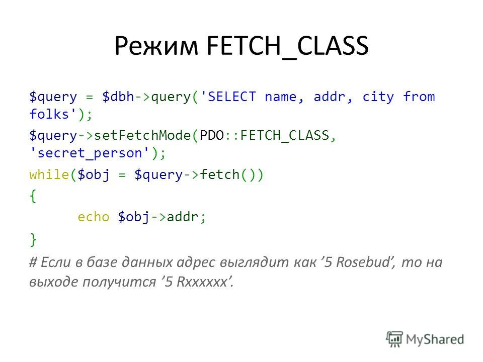 Режим FETCH_CLASS $query = $dbh->query('SELECT name, addr, city from folks'); $query->setFetchMode(PDO::FETCH_CLASS, 'secret_person'); while($obj = $query->fetch()) { echo $obj->addr; } # Если в базе данных адрес выглядит как 5 Rosebud, то на выходе