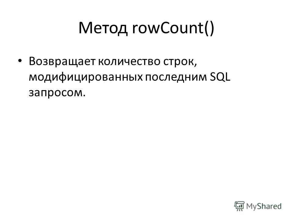 Метод rowCount() Возвращает количество строк, модифицированных последним SQL запросом.