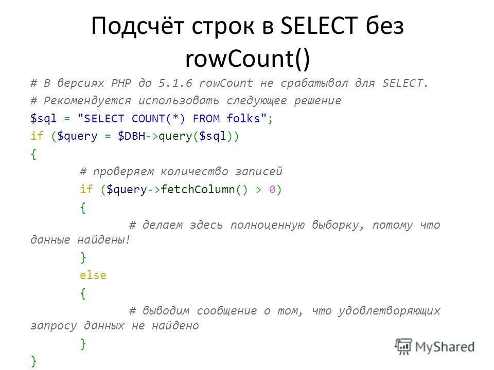 Подсчёт строк в SELECT без rowCount() # В версиях PHP до 5.1.6 rowCount не срабатывал для SELECT. # Рекомендуется использовать следующее решение $sql =