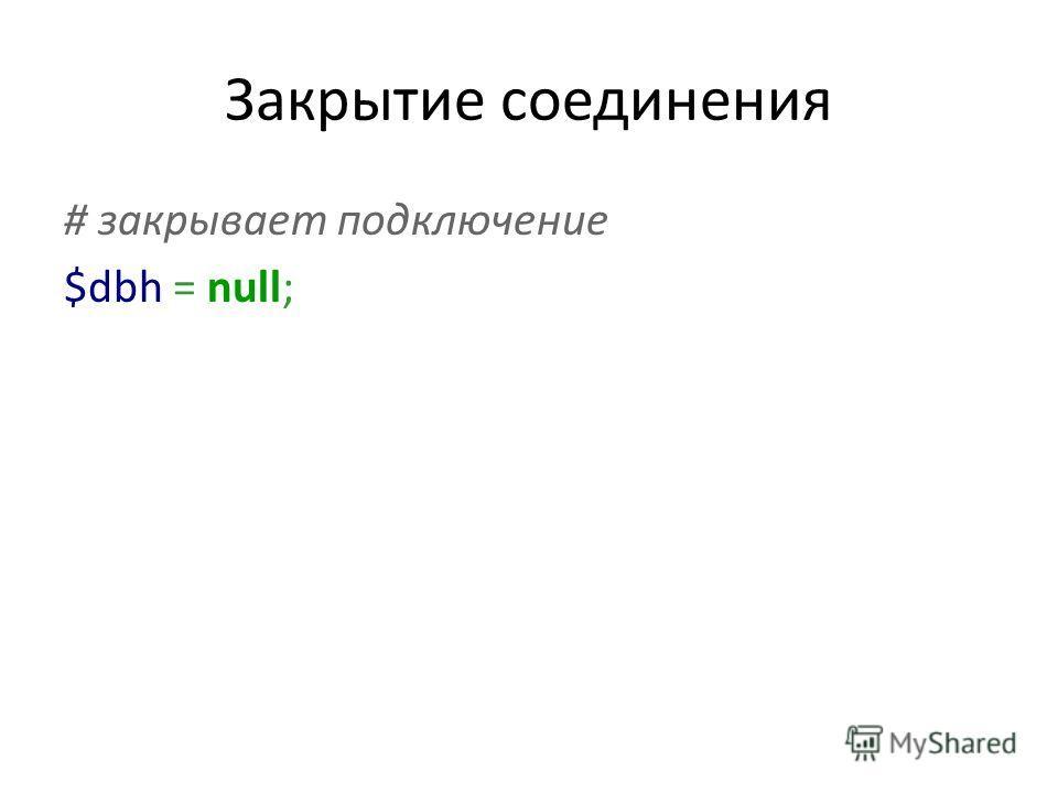 Закрытие соединения # закрывает подключение $dbh = null;