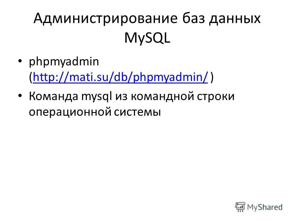 Администрирование баз данных MySQL phpmyadmin (http://mati.su/db/phpmyadmin/ )http://mati.su/db/phpmyadmin/ Команда mysql из командной строки операционной системы