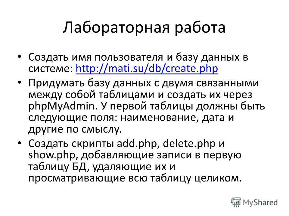 Лабораторная работа Создать имя пользователя и базу данных в системе: http://mati.su/db/create.phphttp://mati.su/db/create.php Придумать базу данных с двумя связанными между собой таблицами и создать их через phpMyAdmin. У первой таблицы должны быть