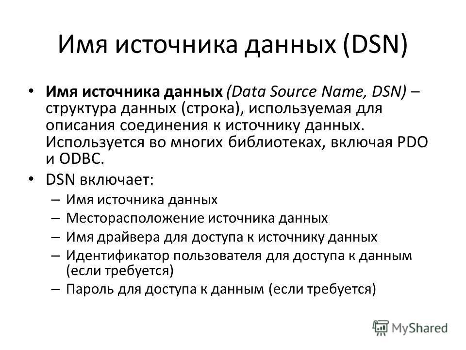 Имя источника данных (DSN) Имя источника данных (Data Source Name, DSN) – структура данных (строка), используемая для описания соединения к источнику данных. Используется во многих библиотеках, включая PDO и ODBC. DSN включает: – Имя источника данных