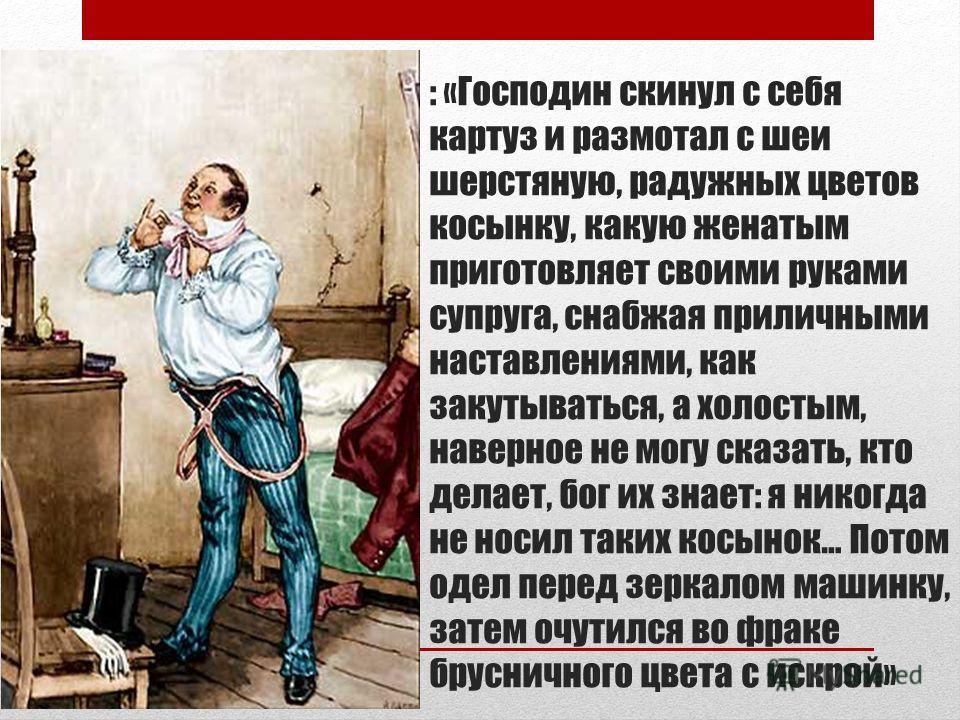 : «Господин скинул с себя картуз и размотал с шеи шерстяную, радужных цветов косынку, какую женатым приготовляет своими руками супруга, снабжая приличными наставлениями, как закутываться, а холостым, наверное не могу сказать, кто делает, бог их знает