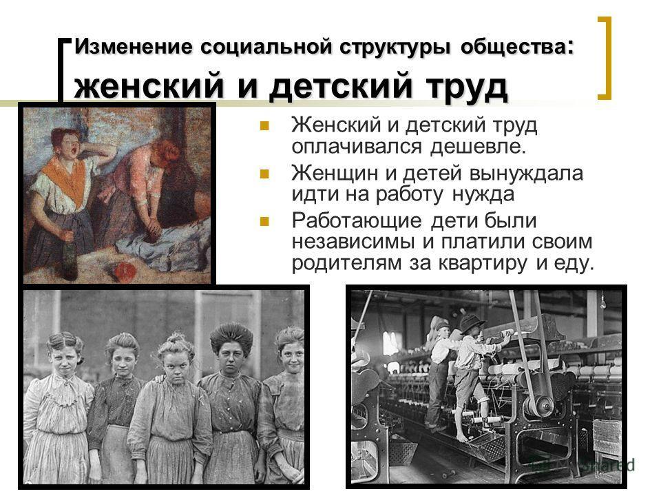 Изменение социальной структуры общества : женский и детский труд Женский и детский труд оплачивался дешевле. Женщин и детей вынуждала идти на работу нужда Работающие дети были независимы и платили своим родителям за квартиру и еду.
