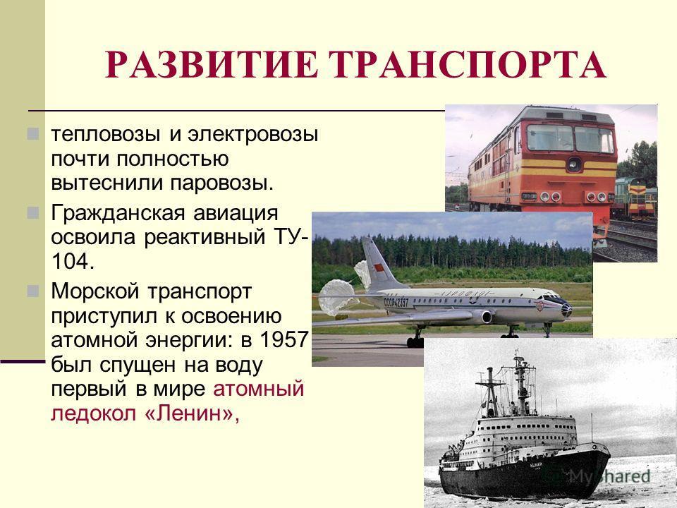 РАЗВИТИЕ ТРАНСПОРТА тепловозы и электровозы почти полностью вытеснили паровозы. Гражданская авиация освоила реактивный ТУ- 104. Морской транспорт приступил к освоению атомной энергии: в 1957 г. был спущен на воду первый в мире атомный ледокол «Ленин»
