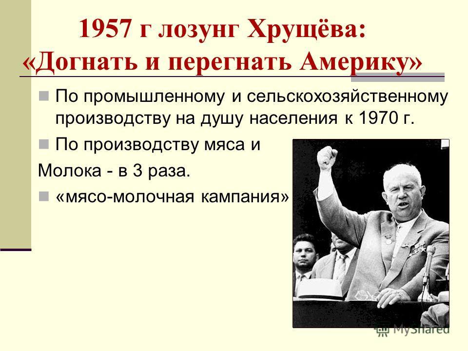 1957 г лозунг Хрущёва: «Догнать и перегнать Америку» По промышленному и сельскохозяйственному производству на душу населения к 1970 г. По производству мяса и Молока - в 3 раза. «мясо-молочная кампания»