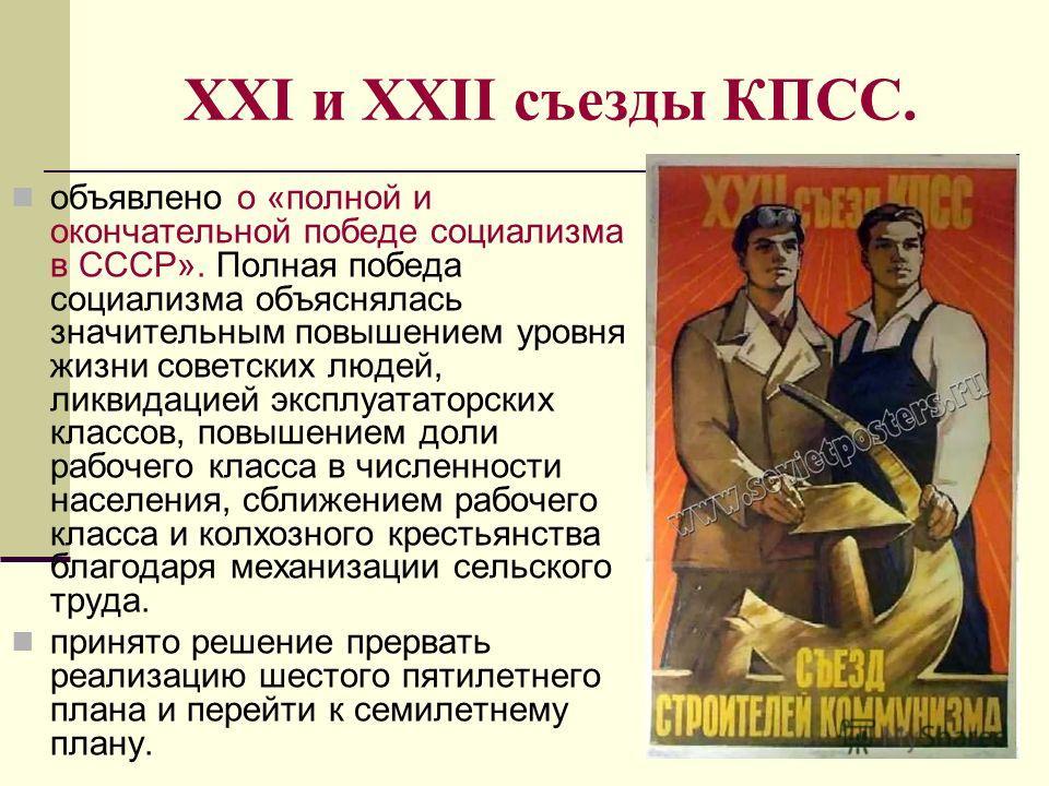 XXI и XXII съезды КПСС. объявлено о «полной и окончательной победе социализма в СССР». Полная победа социализма объяснялась значительным повышением уровня жизни советских людей, ликвидацией эксплуататорских классов, повышением доли рабочего класса в