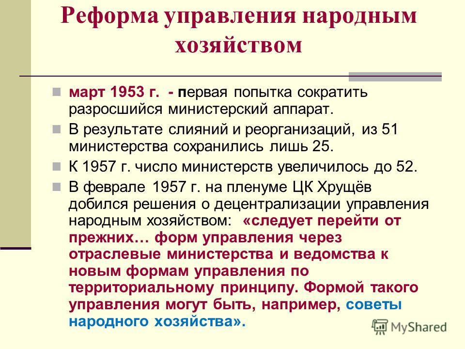 Реформа управления народным хозяйством март 1953 г. - первая попытка сократить разросшийся министерский аппарат. В результате слияний и реорганизаций, из 51 министерства сохранились лишь 25. К 1957 г. число министерств увеличилось до 52. В феврале 19