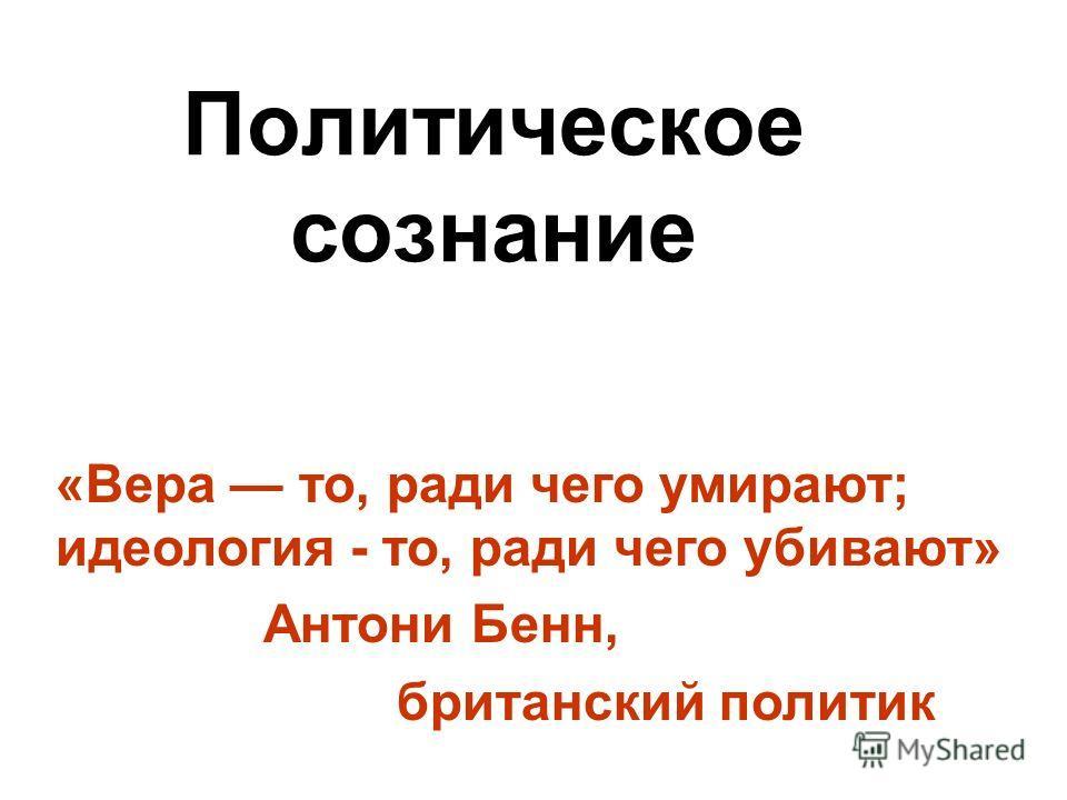 Политическое сознание «Вера то, ради чего умирают; идеология - то, ради чего убивают» Антони Бенн, британский политик